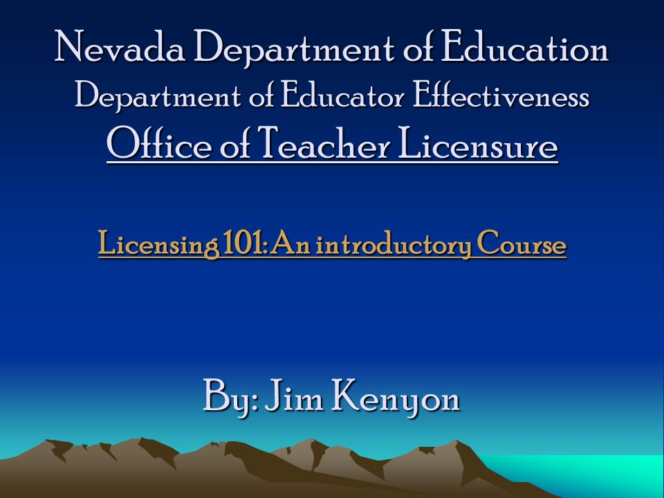 Nevada Department of Education Department of Educator Effectiveness Office of Teacher Licensure Licensing 101: An introductory Course By: Jim Kenyon