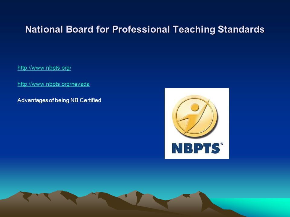 National Board for Professional Teaching Standards http://www.nbpts.org/ http://www.nbpts.org/nevada Advantages of being NB Certified