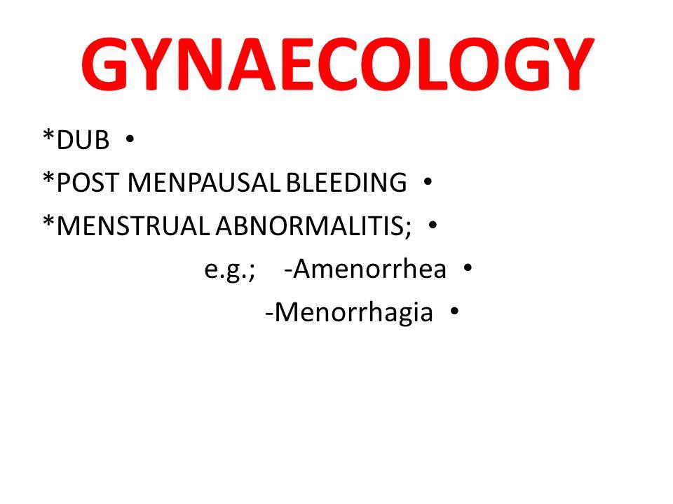 GYNAECOLOGY *DUB *POST MENPAUSAL BLEEDING *MENSTRUAL ABNORMALITIS; e.g.; -Amenorrhea -Menorrhagia