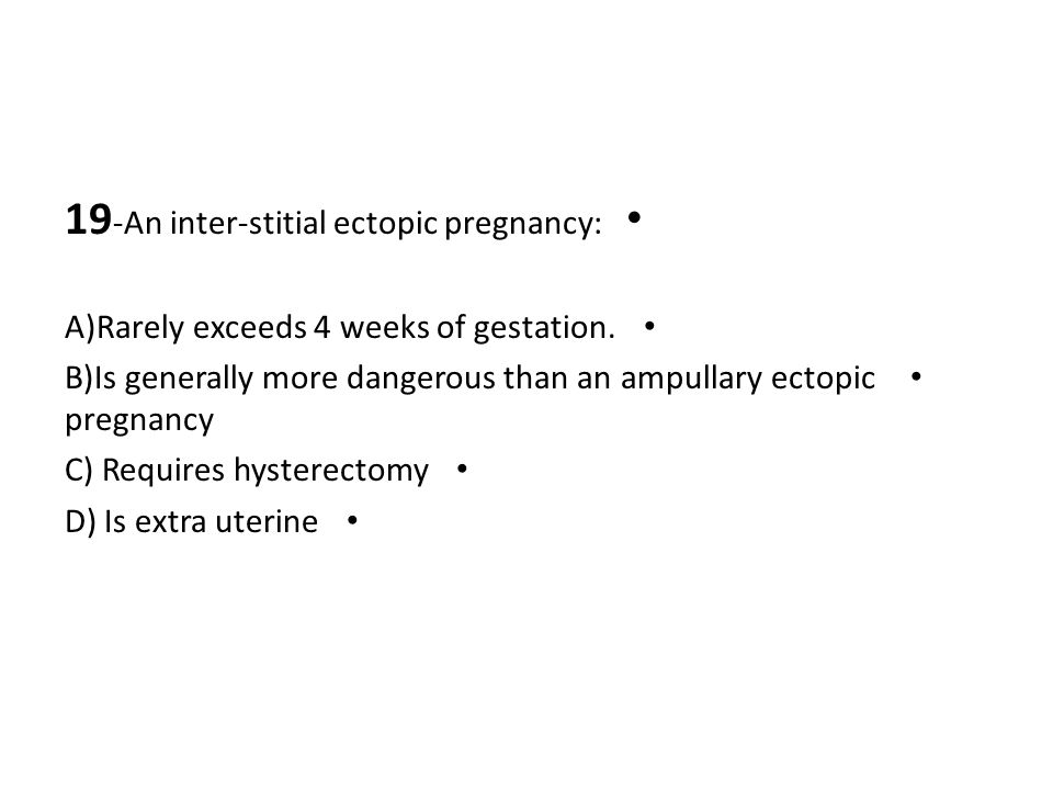 19 -An inter-stitial ectopic pregnancy: A)Rarely exceeds 4 weeks of gestation. B)Is generally more dangerous than an ampullary ectopic pregnancy C) Re