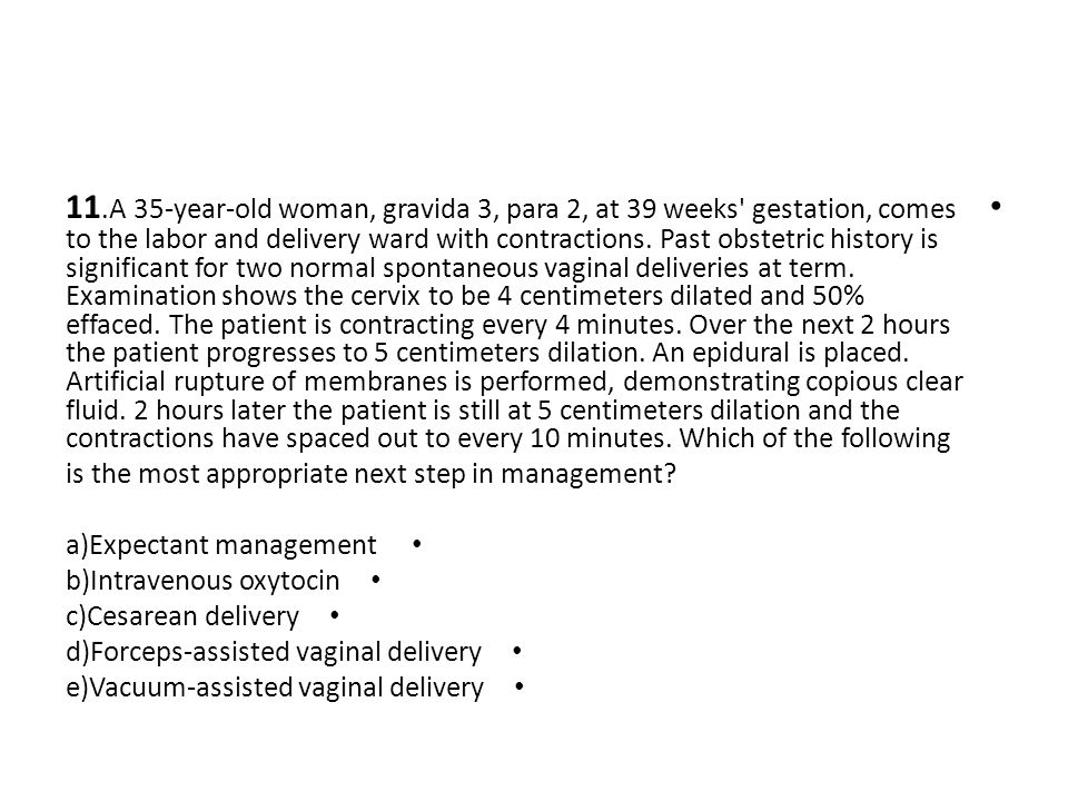 11.A 35-year-old woman, gravida 3, para 2, at 39 weeks' gestation, comes to the labor and delivery ward with contractions. Past obstetric history is s