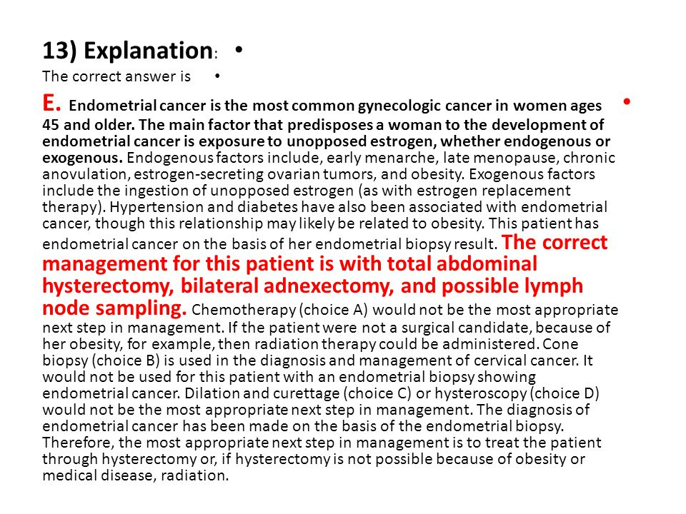 13) Explanation : The correct answer is E. Endometrial cancer is the most common gynecologic cancer in women ages 45 and older. The main factor that p