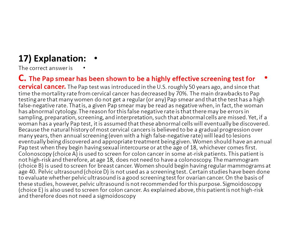 17) Explanation: The correct answer is C. The Pap smear has been shown to be a highly effective screening test for cervical cancer. The Pap test was i
