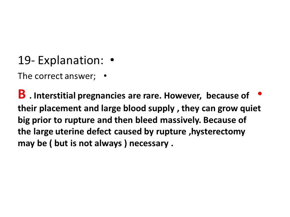 19- Explanation: The correct answer; B. Interstitial pregnancies are rare. However, because of their placement and large blood supply, they can grow q