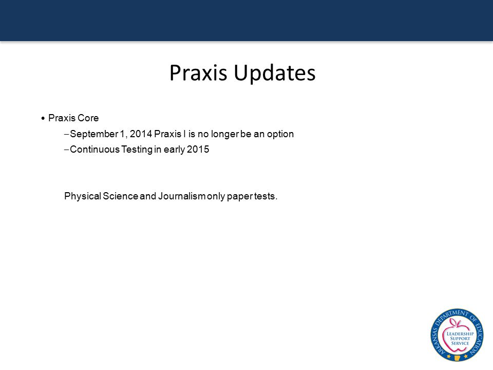 Praxis Updates Praxis Core – September 1, 2014 Praxis I is no longer be an option – Continuous Testing in early 2015 Physical Science and Journalism o