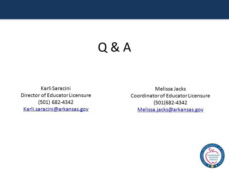 Q & A Karli Saracini Director of Educator Licensure (501) 682-4342 Karli.saracini@arkansas.gov Melissa Jacks Coordinator of Educator Licensure (501(68