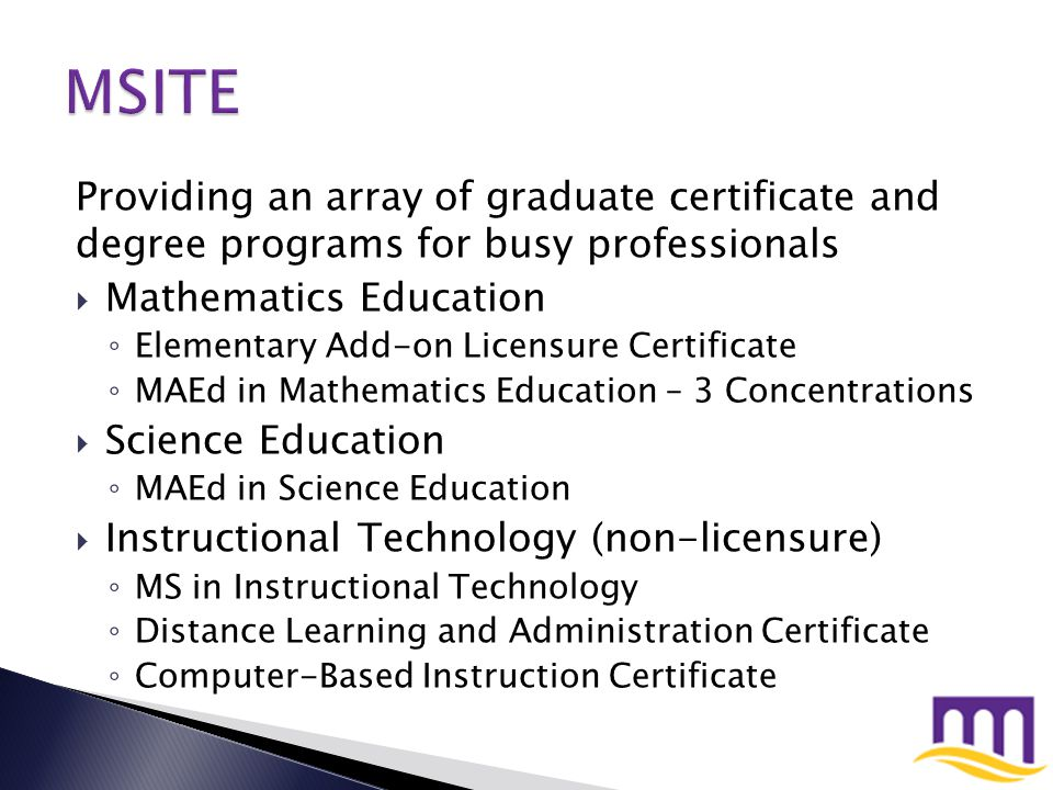 Providing an array of graduate certificate and degree programs for busy professionals  Instructional Technology (licensure) ◦ MAEd in Instructional Technology (077) ◦ Certificate for Special Endorsement in Computer Education (18079)