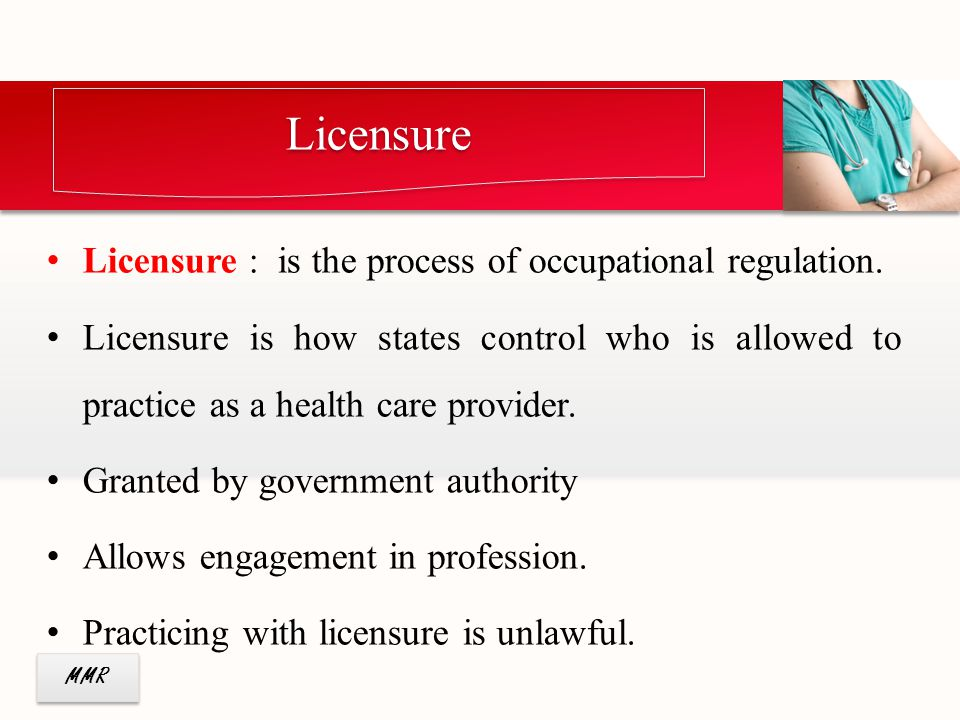 MMR Licensure : is the process of occupational regulation. Licensure is how states control who is allowed to practice as a health care provider. Grant
