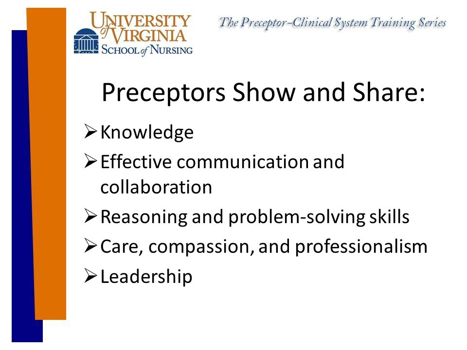 Preceptors Show and Share:  Knowledge  Effective communication and collaboration  Reasoning and problem-solving skills  Care, compassion, and professionalism  Leadership
