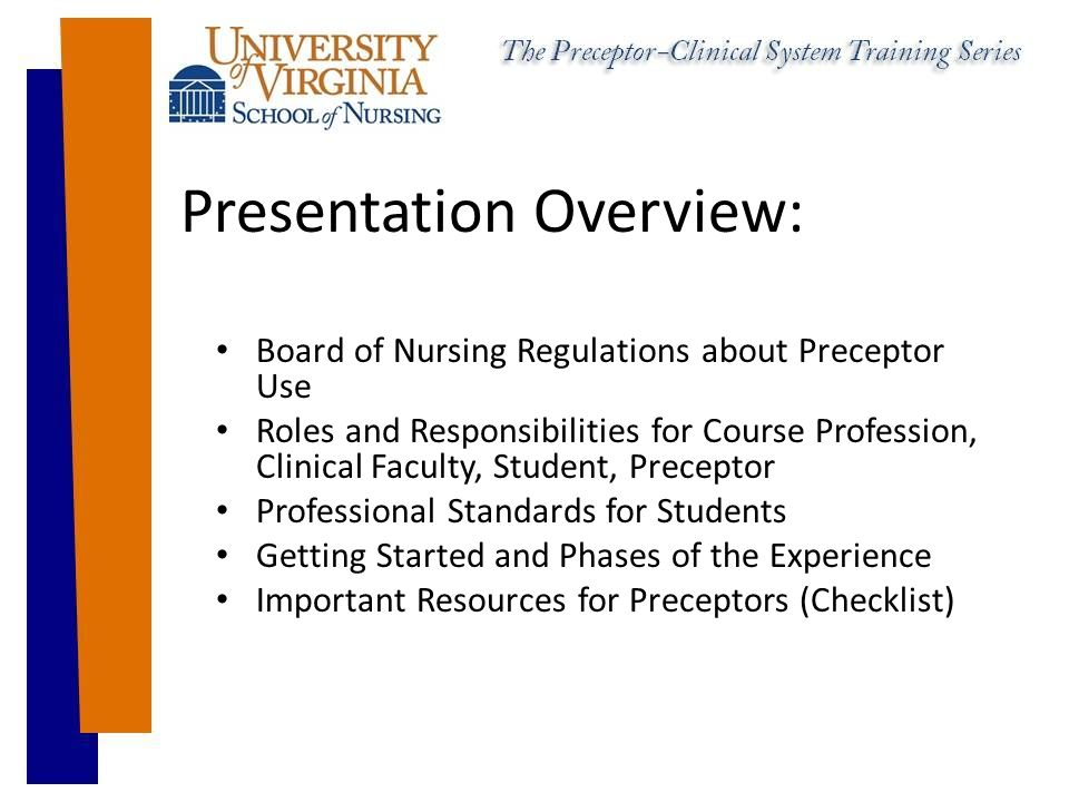 Presentation Overview: Board of Nursing Regulations about Preceptor Use Roles and Responsibilities for Course Profession, Clinical Faculty, Student, Preceptor Professional Standards for Students Getting Started and Phases of the Experience Important Resources for Preceptors (Checklist)