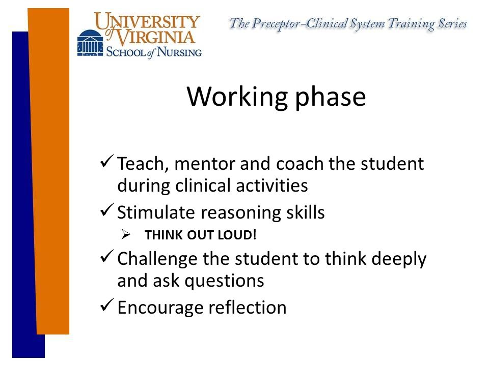 Working phase Teach, mentor and coach the student during clinical activities Stimulate reasoning skills  THINK OUT LOUD.