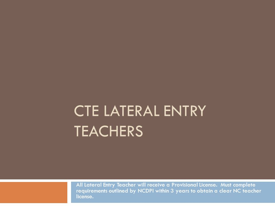 CTE LATERAL ENTRY TEACHERS All Lateral Entry Teacher will receive a Provisional License.