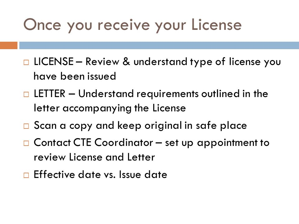 Once you receive your License  LICENSE – Review & understand type of license you have been issued  LETTER – Understand requirements outlined in the letter accompanying the License  Scan a copy and keep original in safe place  Contact CTE Coordinator – set up appointment to review License and Letter  Effective date vs.