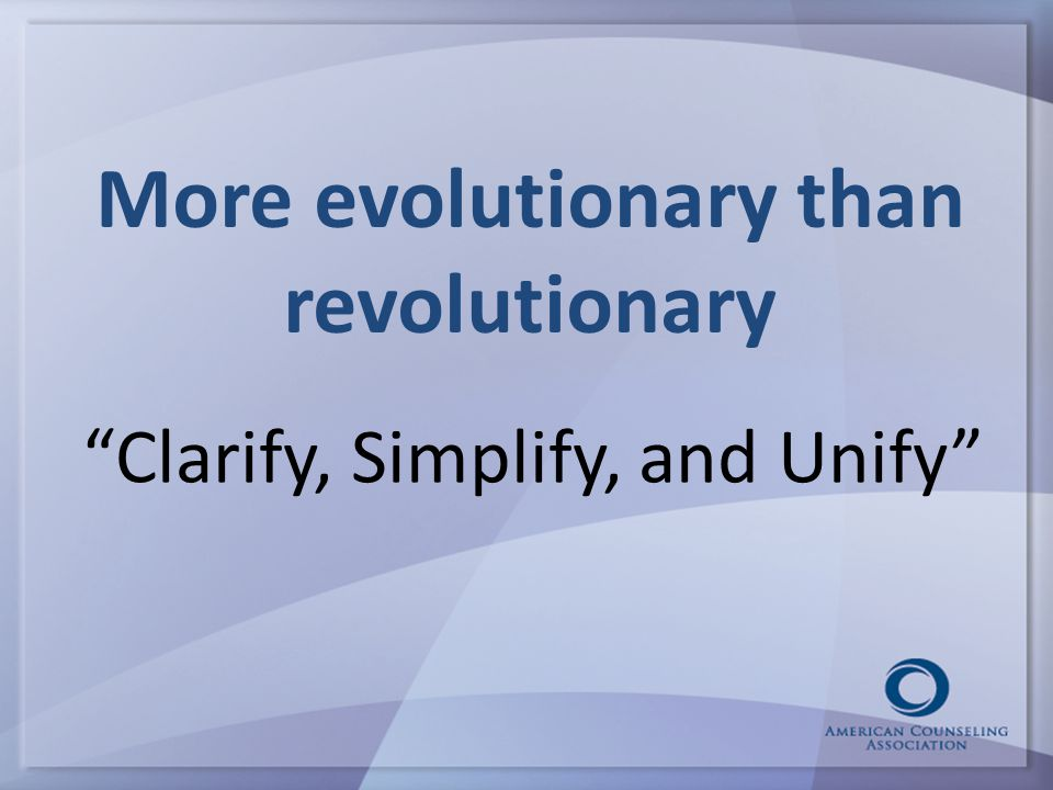 More evolutionary than revolutionary Clarify, Simplify, and Unify