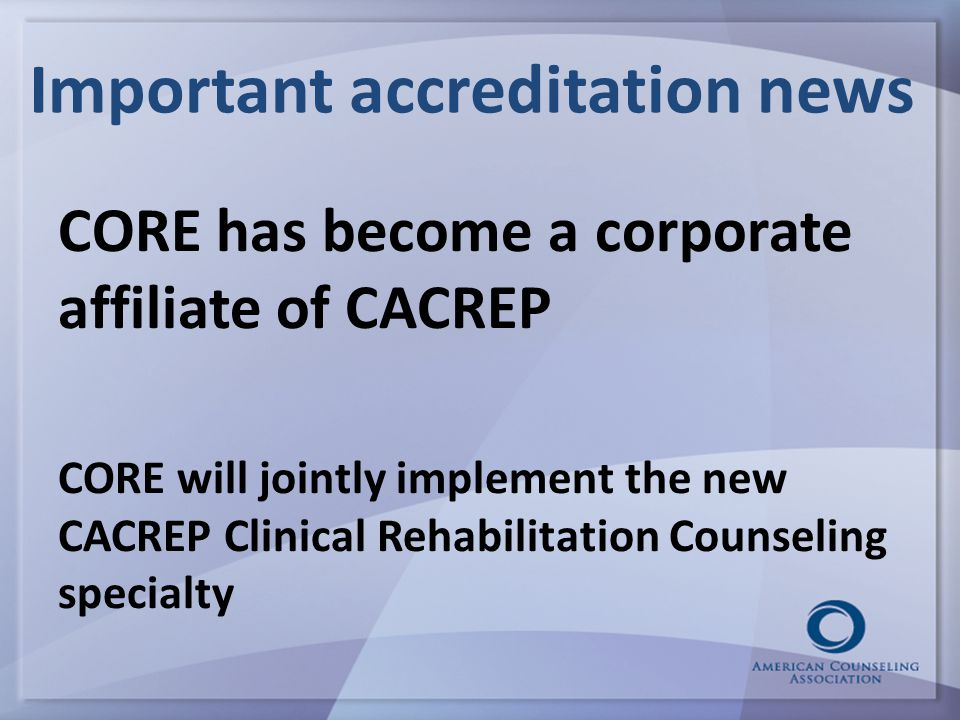 Important accreditation news CORE has become a corporate affiliate of CACREP CORE will jointly implement the new CACREP Clinical Rehabilitation Counseling specialty