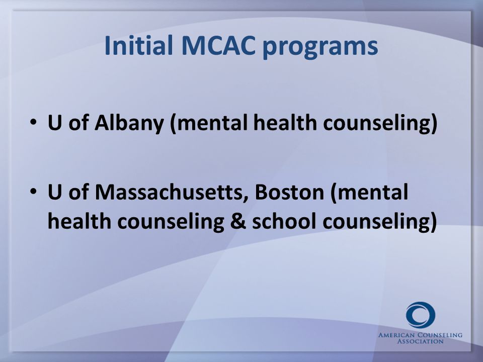Initial MCAC programs U of Albany (mental health counseling) U of Massachusetts, Boston (mental health counseling & school counseling)