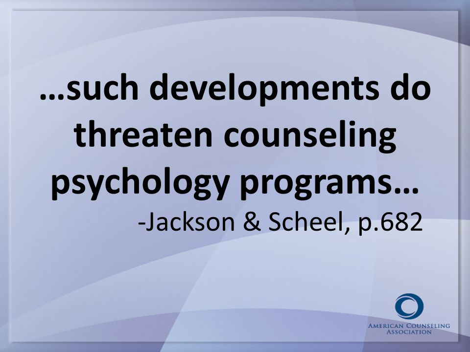 …such developments do threaten counseling psychology programs… -Jackson & Scheel, p.682