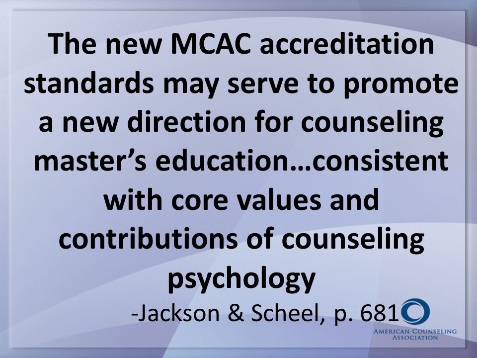 The new MCAC accreditation standards may serve to promote a new direction for counseling master's education…consistent with core values and contributions of counseling psychology -Jackson & Scheel, p.