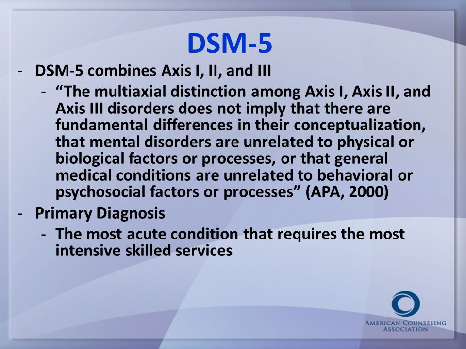 DSM-5 -DSM-5 combines Axis I, II, and III - The multiaxial distinction among Axis I, Axis II, and Axis III disorders does not imply that there are fundamental differences in their conceptualization, that mental disorders are unrelated to physical or biological factors or processes, or that general medical conditions are unrelated to behavioral or psychosocial factors or processes (APA, 2000) -Primary Diagnosis -The most acute condition that requires the most intensive skilled services