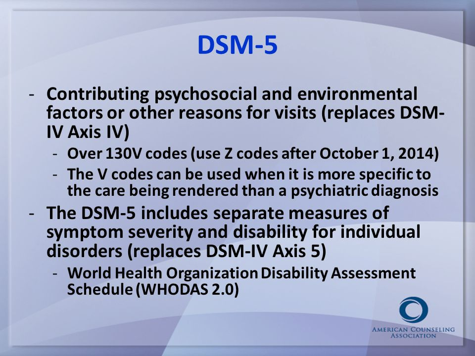 DSM-5 -Contributing psychosocial and environmental factors or other reasons for visits (replaces DSM- IV Axis IV) -Over 130V codes (use Z codes after October 1, 2014) -The V codes can be used when it is more specific to the care being rendered than a psychiatric diagnosis -The DSM-5 includes separate measures of symptom severity and disability for individual disorders (replaces DSM-IV Axis 5) -World Health Organization Disability Assessment Schedule (WHODAS 2.0)