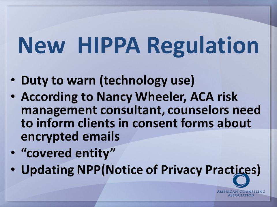 New HIPPA Regulation Duty to warn (technology use) According to Nancy Wheeler, ACA risk management consultant, counselors need to inform clients in consent forms about encrypted emails covered entity Updating NPP(Notice of Privacy Practices)