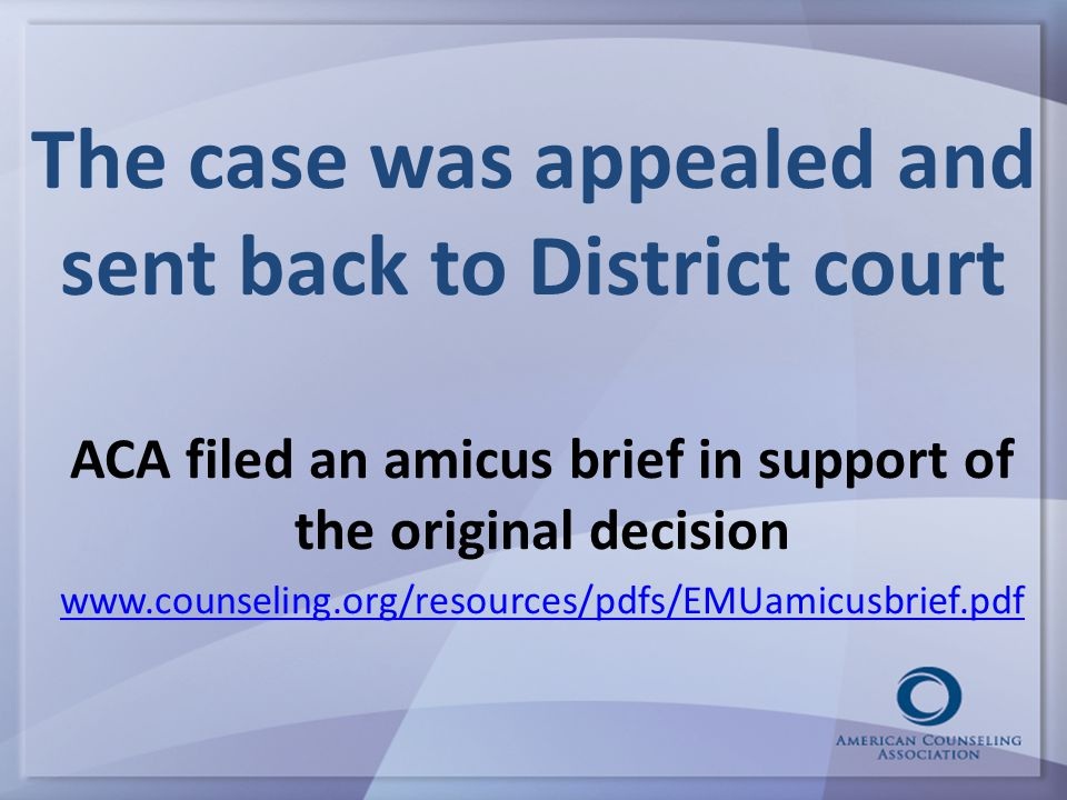 The case was appealed and sent back to District court ACA filed an amicus brief in support of the original decision www.counseling.org/resources/pdfs/EMUamicusbrief.pdf
