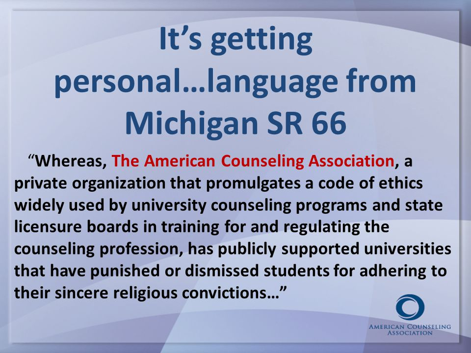 It's getting personal…language from Michigan SR 66 Whereas, The American Counseling Association, a private organization that promulgates a code of ethics widely used by university counseling programs and state licensure boards in training for and regulating the counseling profession, has publicly supported universities that have punished or dismissed students for adhering to their sincere religious convictions…
