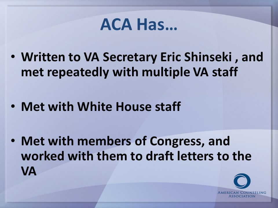 ACA Has… Written to VA Secretary Eric Shinseki, and met repeatedly with multiple VA staff Met with White House staff Met with members of Congress, and worked with them to draft letters to the VA