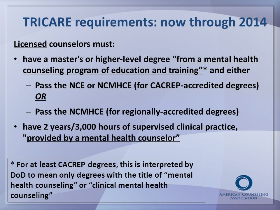 TRICARE requirements: now through 2014 Licensed counselors must: have a master s or higher-level degree from a mental health counseling program of education and training * and either – Pass the NCE or NCMHCE (for CACREP-accredited degrees) OR – Pass the NCMHCE (for regionally-accredited degrees) have 2 years/3,000 hours of supervised clinical practice, provided by a mental health counselor * For at least CACREP degrees, this is interpreted by DoD to mean only degrees with the title of mental health counseling or clinical mental health counseling