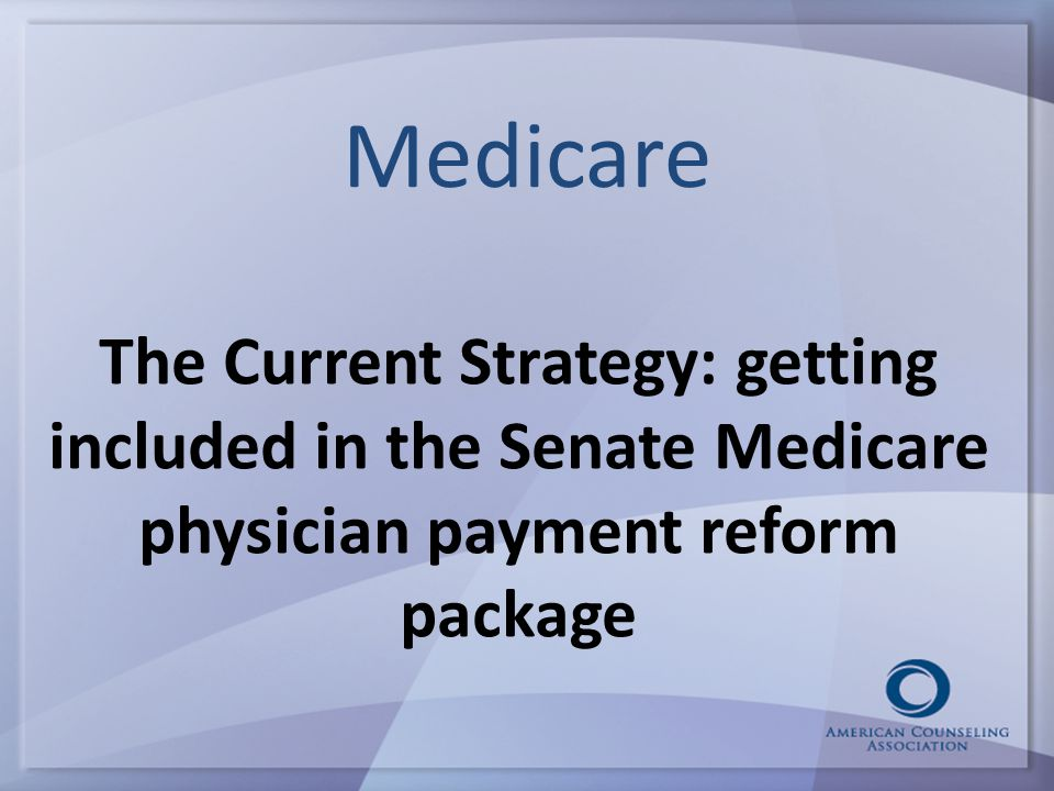 Medicare The Current Strategy: getting included in the Senate Medicare physician payment reform package