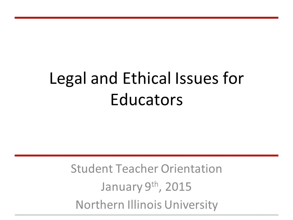Legal and Ethical Issues for Educators Student Teacher Orientation January 9 th, 2015 Northern Illinois University