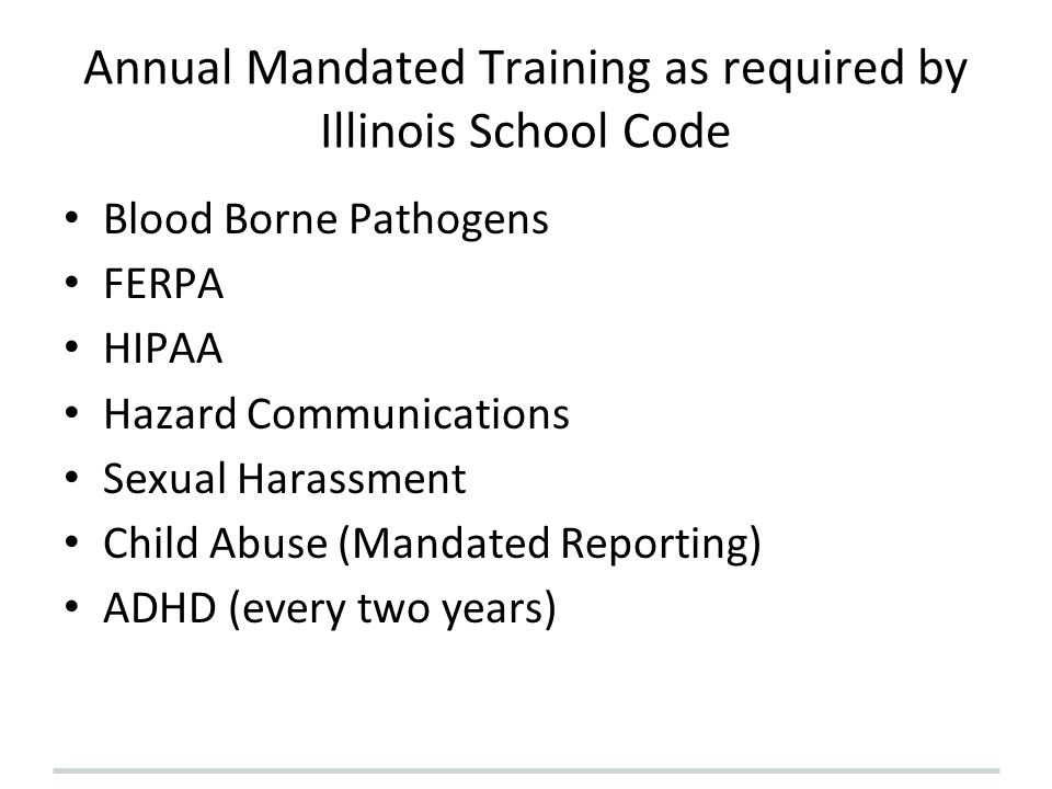 Annual Mandated Training as required by Illinois School Code Blood Borne Pathogens FERPA HIPAA Hazard Communications Sexual Harassment Child Abuse (Ma