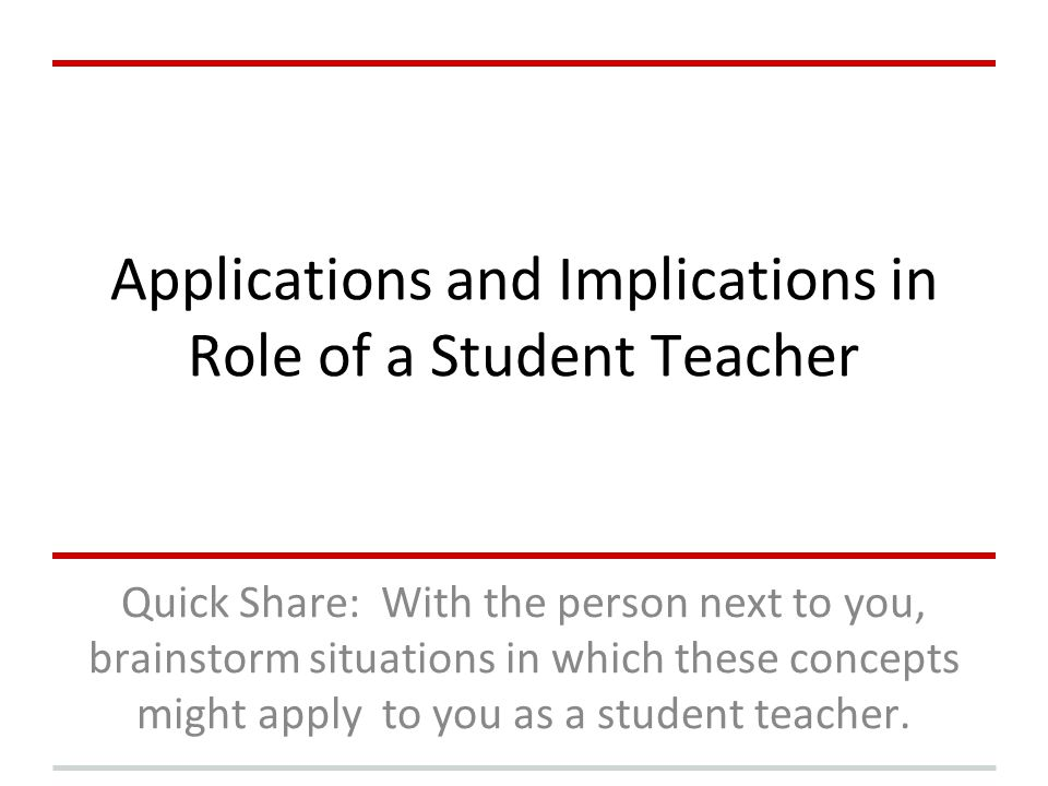 Applications and Implications in Role of a Student Teacher Quick Share: With the person next to you, brainstorm situations in which these concepts mig