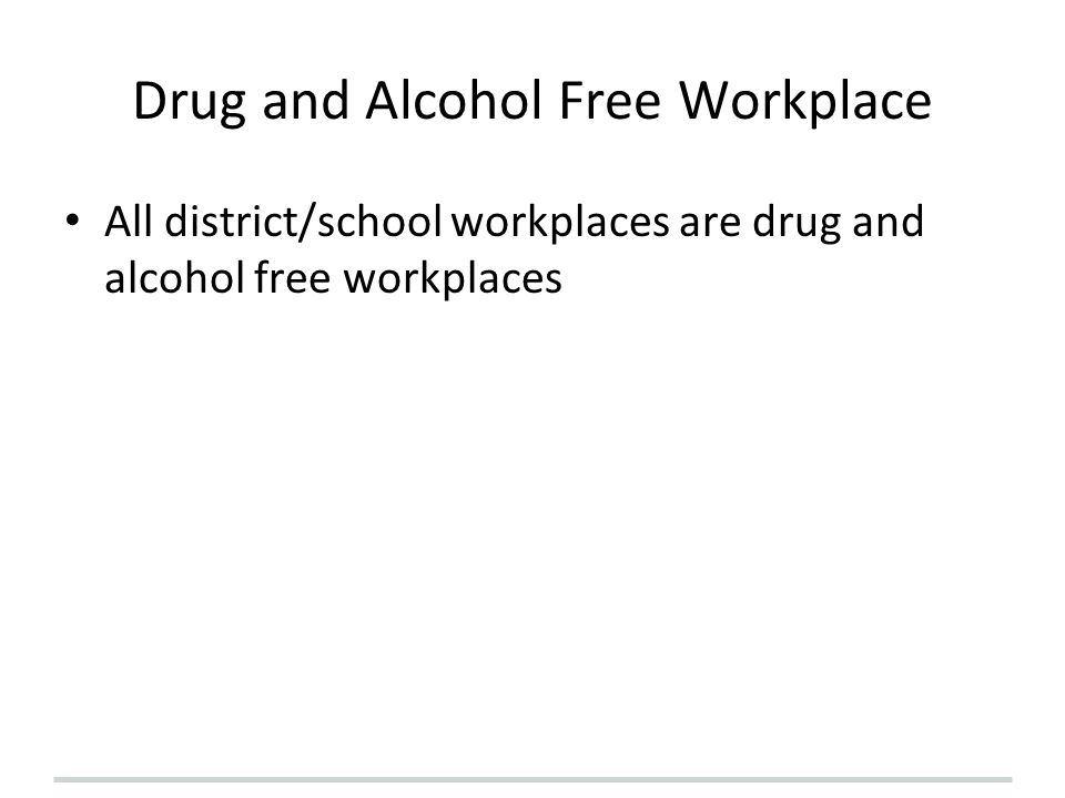 Drug and Alcohol Free Workplace All district/school workplaces are drug and alcohol free workplaces