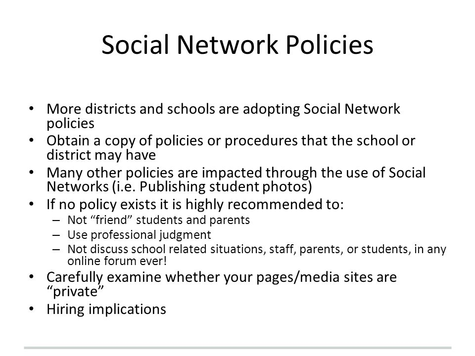 Social Network Policies More districts and schools are adopting Social Network policies Obtain a copy of policies or procedures that the school or dis