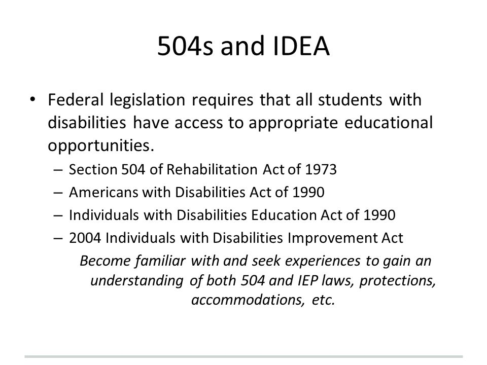 504s and IDEA Federal legislation requires that all students with disabilities have access to appropriate educational opportunities. – Section 504 of