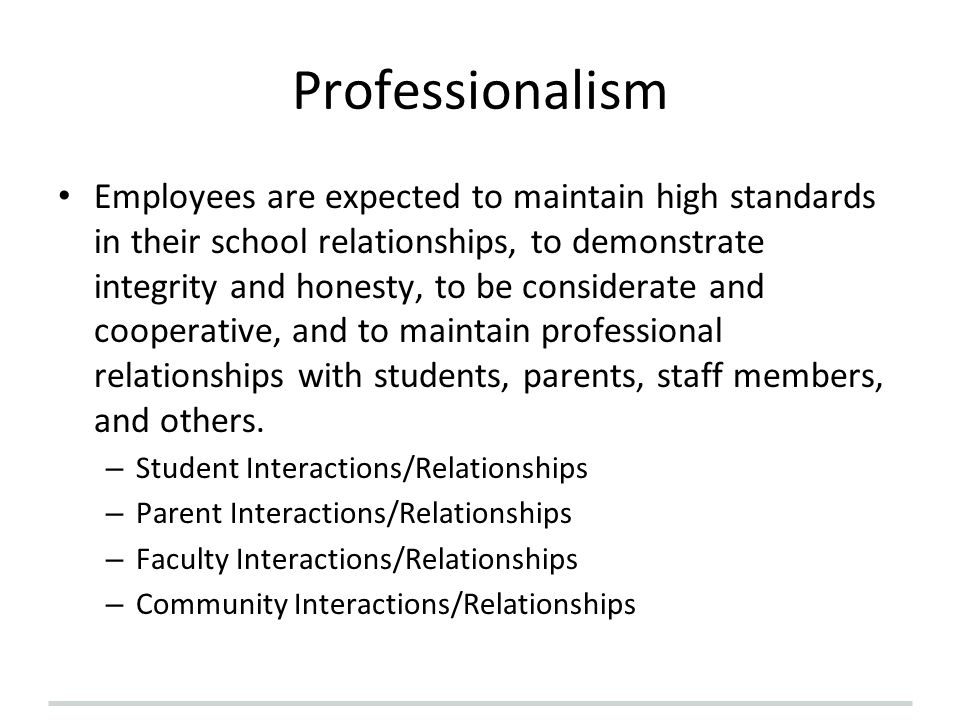 Professionalism Employees are expected to maintain high standards in their school relationships, to demonstrate integrity and honesty, to be considera