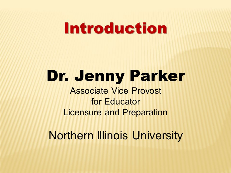 Introduction Dr. Jenny Parker Associate Vice Provost for Educator Licensure and Preparation Northern Illinois University
