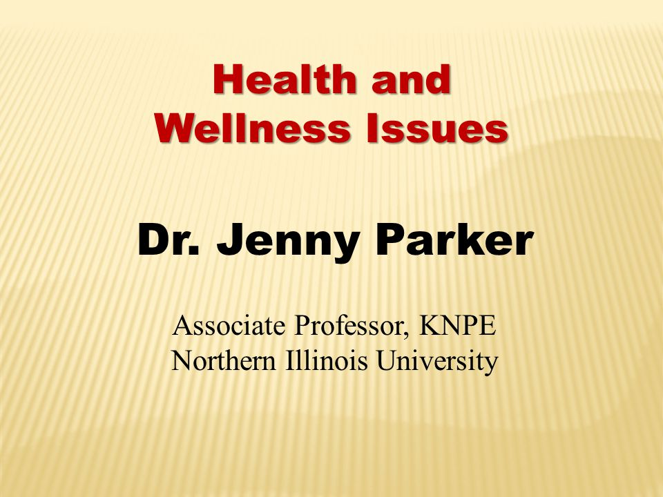 Health and Wellness Issues Dr. Jenny Parker Associate Professor, KNPE Northern Illinois University