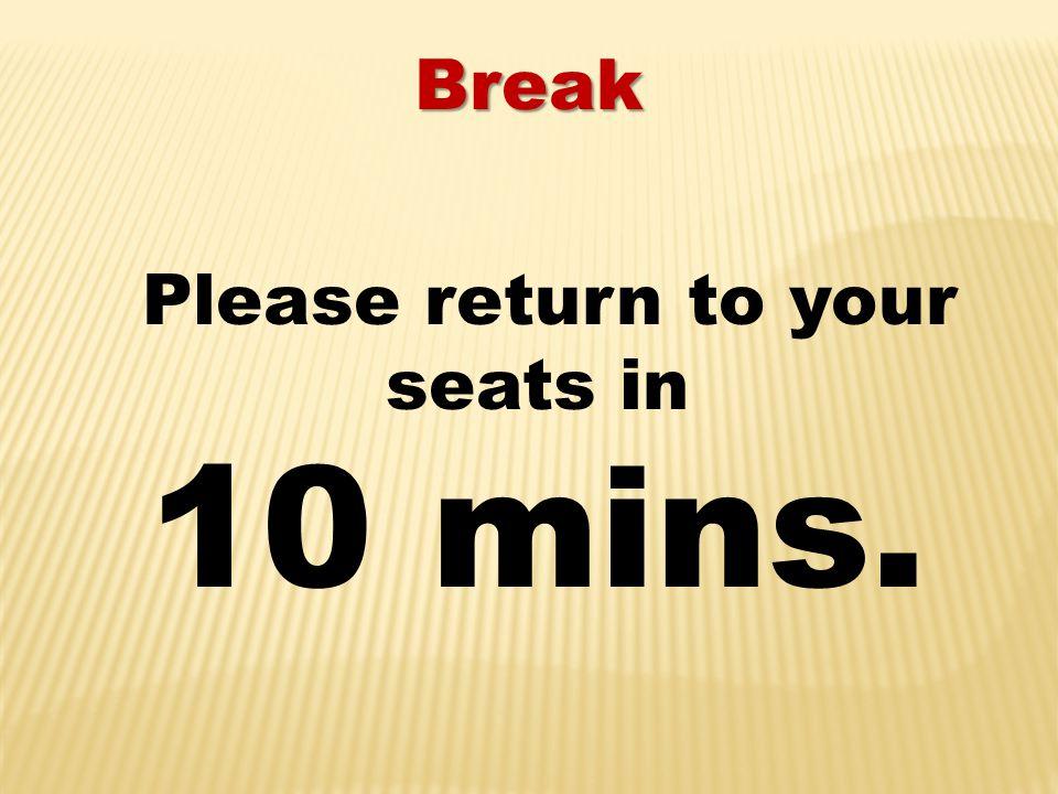Break Please return to your seats in 10 mins.