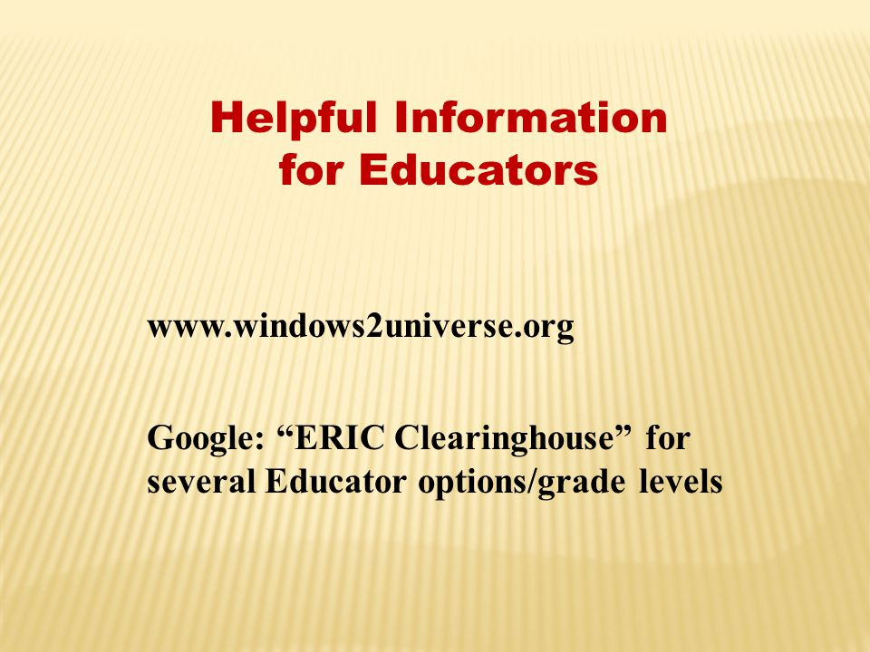 "Helpful Information for Educators www.windows2universe.org Google: ""ERIC Clearinghouse"" for several Educator options/grade levels"