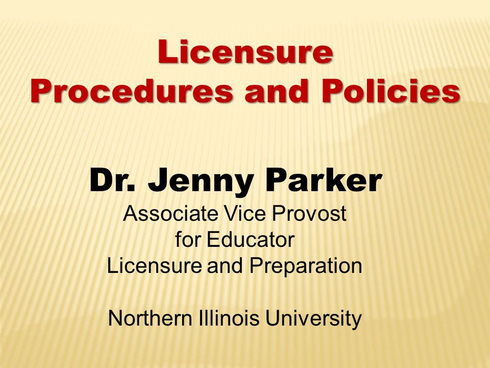 Licensure Procedures and Policies Dr. Jenny Parker Associate Vice Provost for Educator Licensure and Preparation Northern Illinois University