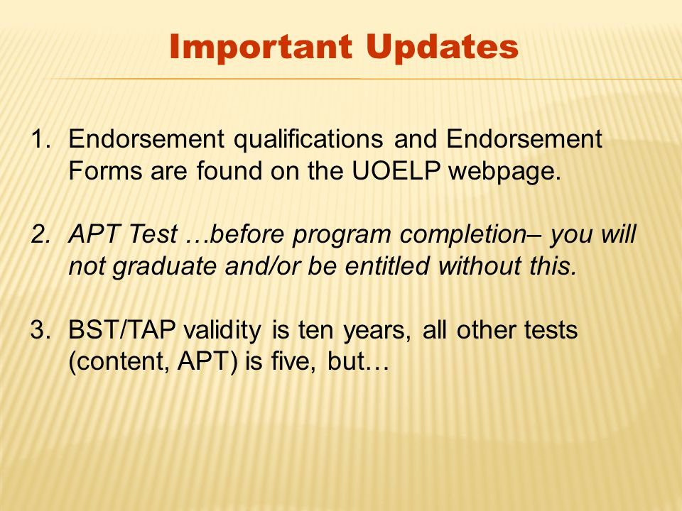 Important Updates 1.Endorsement qualifications and Endorsement Forms are found on the UOELP webpage. 2.APT Test …before program completion– you will n
