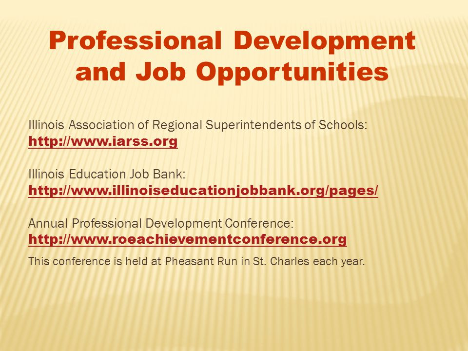 Illinois Association of Regional Superintendents of Schools: http://www.iarss.org Illinois Education Job Bank: http://www.illinoiseducationjobbank.org/pages/ Annual Professional Development Conference: http://www.roeachievementconference.org This conference is held at Pheasant Run in St.