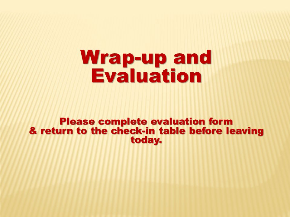 Wrap-up and Evaluation Please complete evaluation form & return to the check-in table before leaving today.