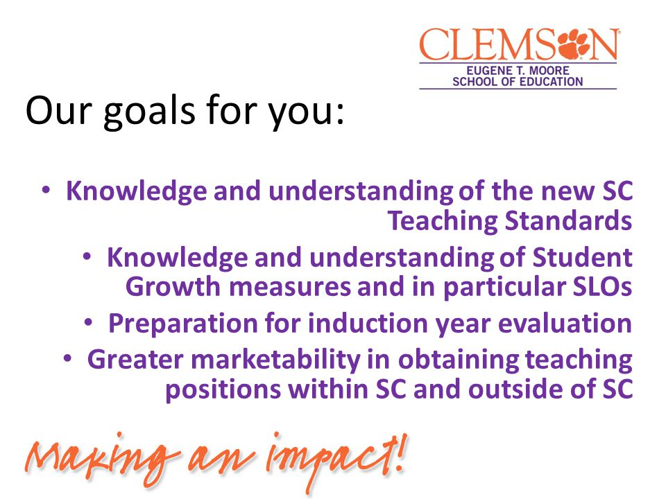 Our goals for you: Knowledge and understanding of the new SC Teaching Standards Knowledge and understanding of Student Growth measures and in particul