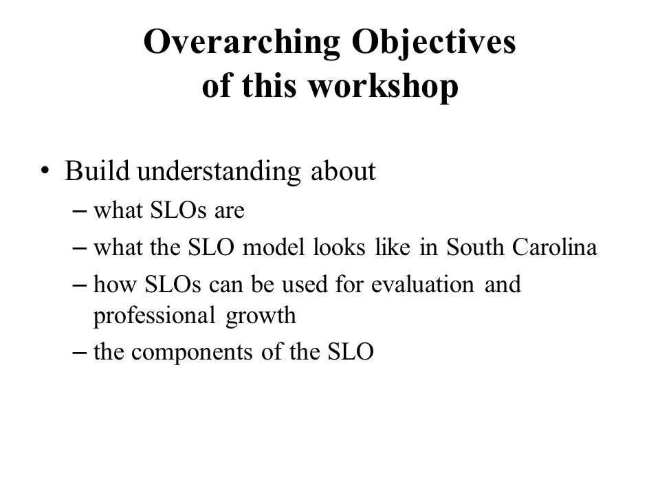 Overarching Objectives of this workshop Build understanding about – what SLOs are – what the SLO model looks like in South Carolina – how SLOs can be