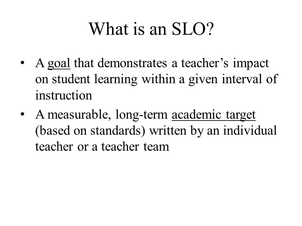 What is an SLO? A goal that demonstrates a teacher's impact on student learning within a given interval of instruction A measurable, long-term academi