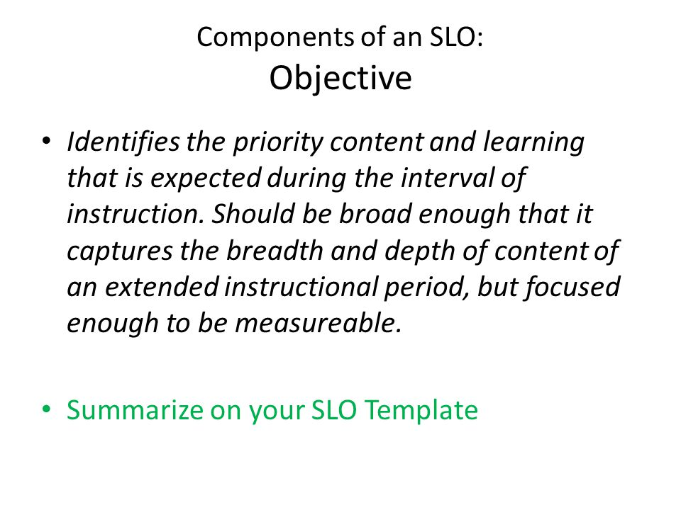 Components of an SLO: Objective Identifies the priority content and learning that is expected during the interval of instruction. Should be broad enou