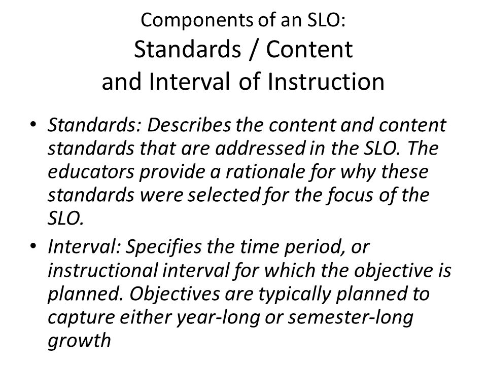 Components of an SLO: Standards / Content and Interval of Instruction Standards: Describes the content and content standards that are addressed in the